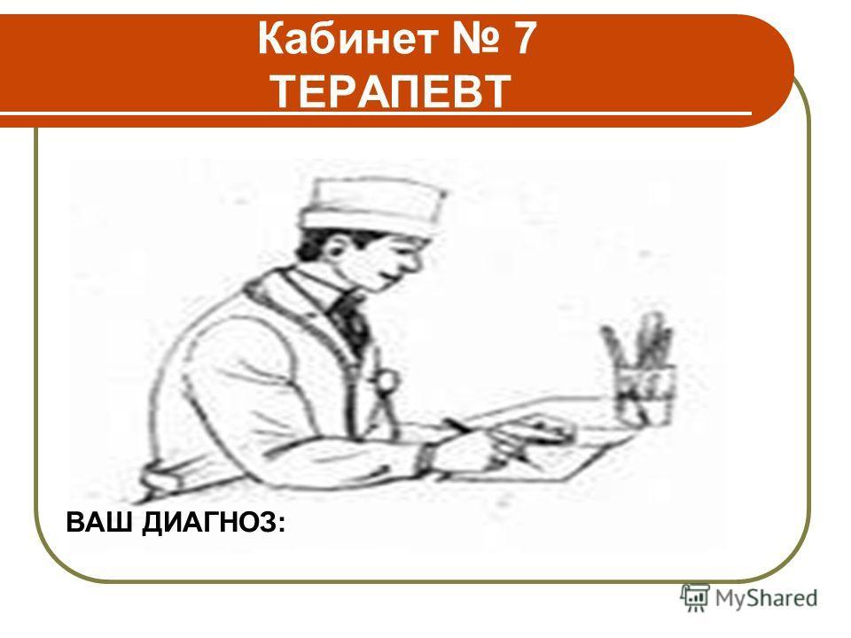 Кабинет 7 ТЕРАПЕВТ ВАШ ДИАГНОЗ:
