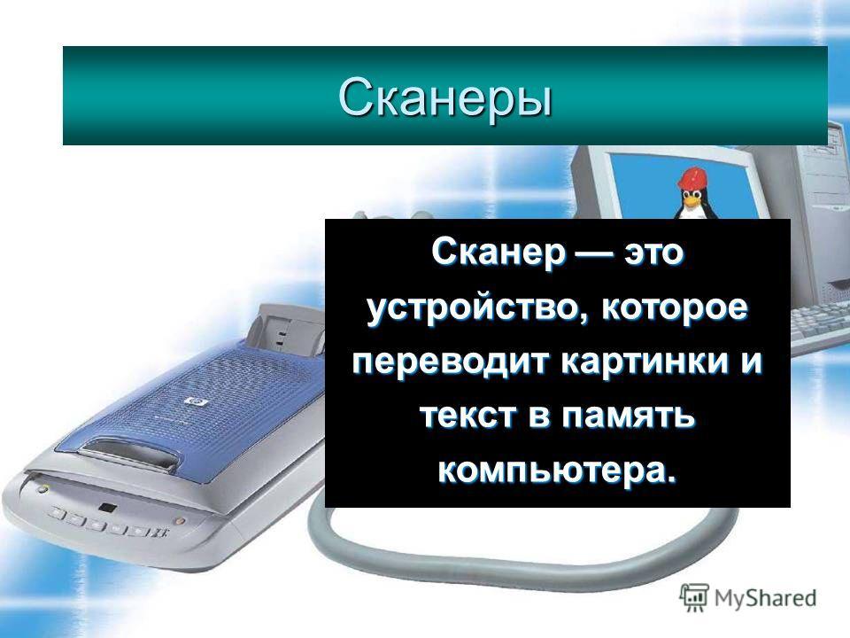 Сканеры Сканеры Сканер это устройство, которое переводит картинки и текст в память компьютера.
