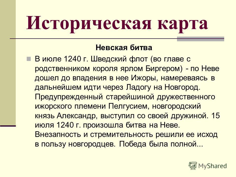 Историческая карта Невская битва В июле 1240 г. Шведский флот (во главе с родственником короля ярлом Биргером) - по Неве дошел до впадения в нее Ижоры, намереваясь в дальнейшем идти через Ладогу на Новгород. Предупрежденный старейшиной дружественного