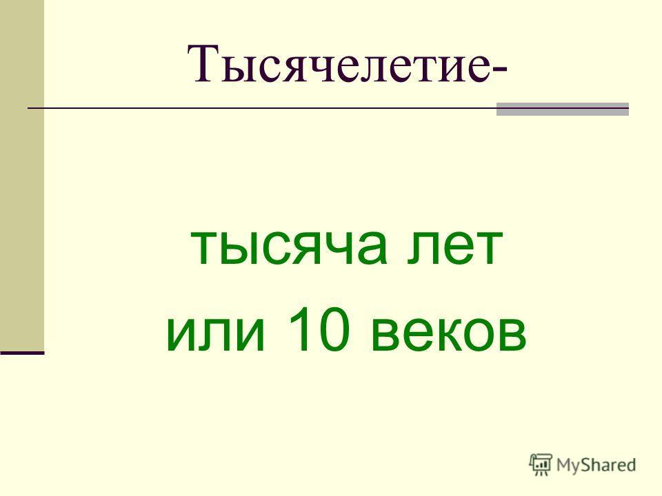Тысячелетие- тысяча лет или 10 веков