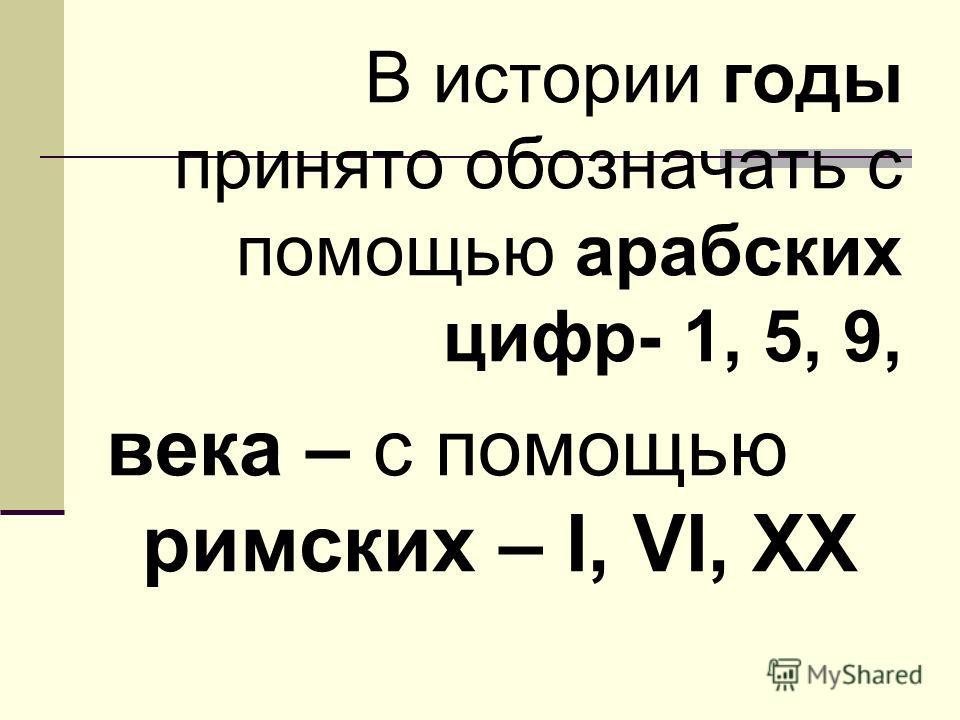 В истории годы принято обозначать с помощью арабских цифр- 1, 5, 9, века – с помощью римских – I, VI, XX