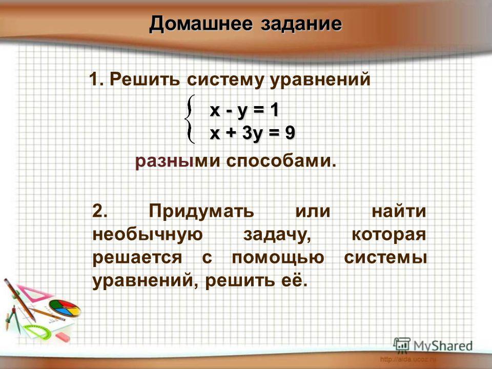 Домашнее задание 1. Решить систему уравнений разными способами. х - у = 1 х + 3у = 9 2. Придумать или найти необычную задачу, которая решается с помощью системы уравнений, решить её.
