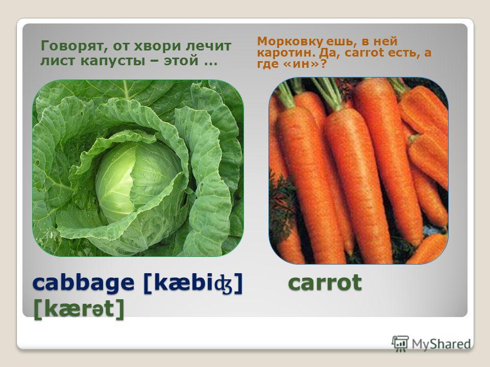 cabbage [kæbi ʤ ] carrot [kær ə t] Говорят, от хвори лечит лист капусты – этой … Морковку ешь, в ней каротин. Да, carrot есть, а где «ин»?