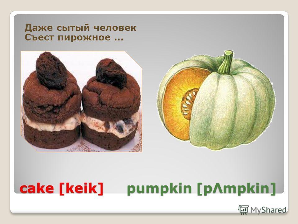 cake [keik] pumpkin [pΛmpkin] Даже сытый человек Съест пирожное …