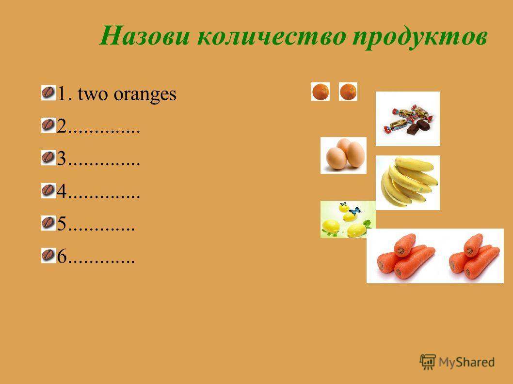 Назови количество продуктов 1. two oranges 2.............. 3.............. 4.............. 5............. 6.............