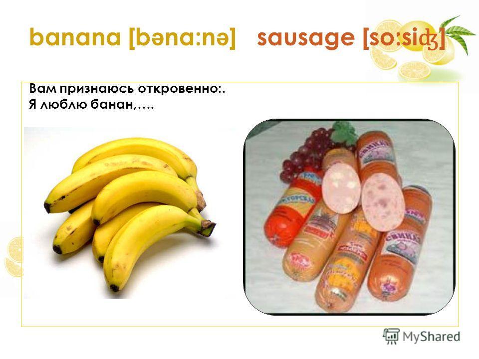 banana [b ə na:n ə ] sausage [so:si ʤ ] Вам признаюсь откровенно:. Я люблю банан,….