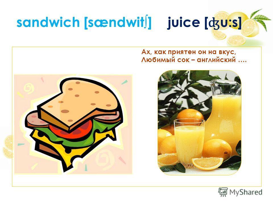 sandwich [sændwit] juice [ ʤ u:s] Ах, как приятен он на вкус, Любимый сок – английский ….