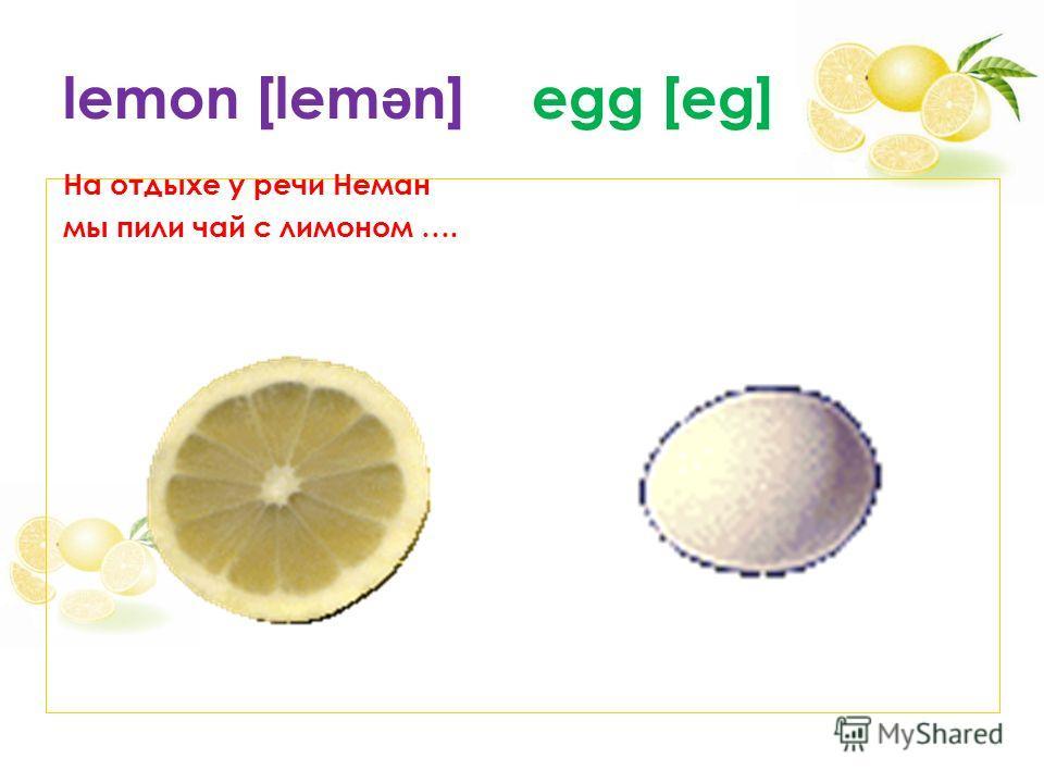 lemon [lem ə n] egg [eg] На отдыхе у речи Неман мы пили чай с лимоном ….