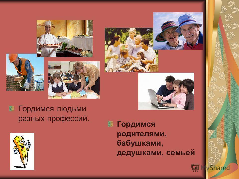 Гордимся людьми разных профессий. Гордимся родителями, бабушками, дедушками, семьей