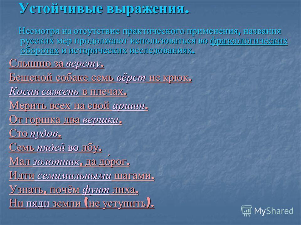 Устойчивые выражения. Несмотря на отсутствие практического применения, названия русских мер продолжают использоваться во фразеологических оборотах и исторических исследованиях. Несмотря на отсутствие практического применения, названия русских мер про