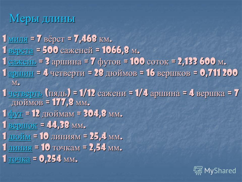 Меры длины 1 миля = 7 вёрст = 7,468 км. миля 1 верста = 500 саженей = 1066,8 м. верста 1 сажень = 3 аршина = 7 футов = 100 соток = 2,133 600 м. сажень 1 аршин = 4 четверти = 28 дюймов = 16 вершков = 0,711 200 м. аршин 1 четверть ( пядь ) = 1/12 сажен