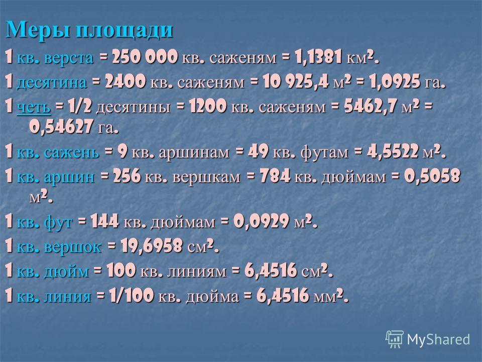 Меры площади 1 кв. верста = 250 000 кв. саженям = 1,1381 км ². 1 десятина = 2400 кв. саженям = 10 925,4 м ² = 1,0925 га. 1 четь = 1/2 десятины = 1200 кв. саженям = 5462,7 м ² = 0,54627 га. четь 1 кв. сажень = 9 кв. аршинам = 49 кв. футам = 4,5522 м ²