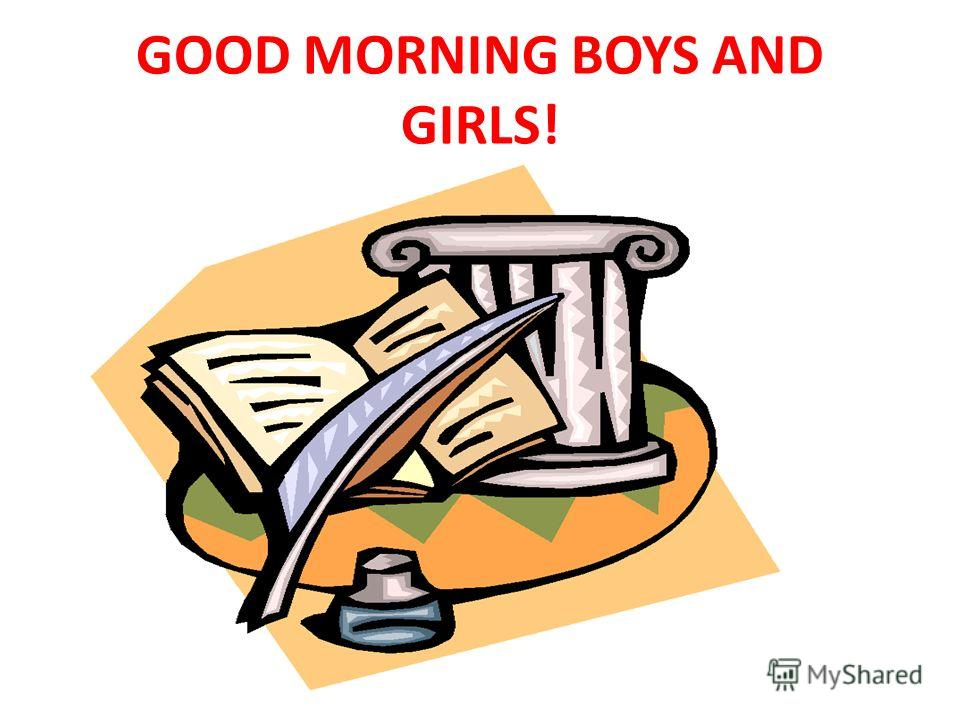 GOOD MORNING BOYS AND GIRLS!