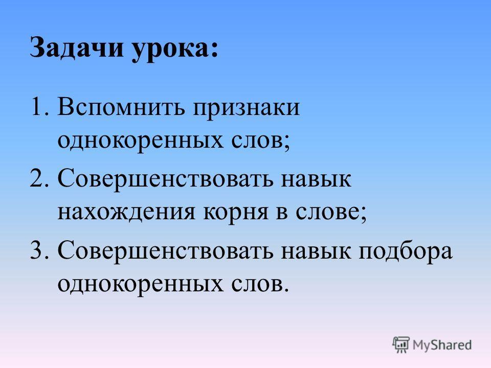Задачи урока: 1.Вспомнить признаки однокоренных слов; 2.Совершенствовать навык нахождения корня в слове; 3.Совершенствовать навык подбора однокоренных слов.
