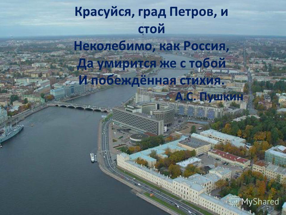 Красуйся, град Петров, и стой Неколебимо, как Россия, Да умирится же с тобой И побеждённая стихия. А.С. Пушкин
