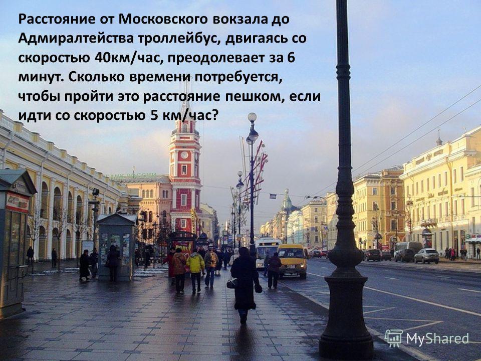 Расстояние от Московского вокзала до Адмиралтейства троллейбус, двигаясь со скоростью 40км/час, преодолевает за 6 минут. Сколько времени потребуется, чтобы пройти это расстояние пешком, если идти со скоростью 5 км/час?