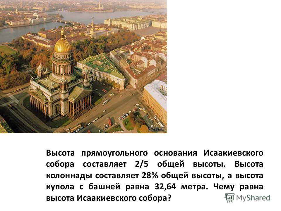Высота прямоугольного основания Исаакиевского собора составляет 2/5 общей высоты. Высота колоннады составляет 28% общей высоты, а высота купола с башней равна 32,64 метра. Чему равна высота Исаакиевского собора?