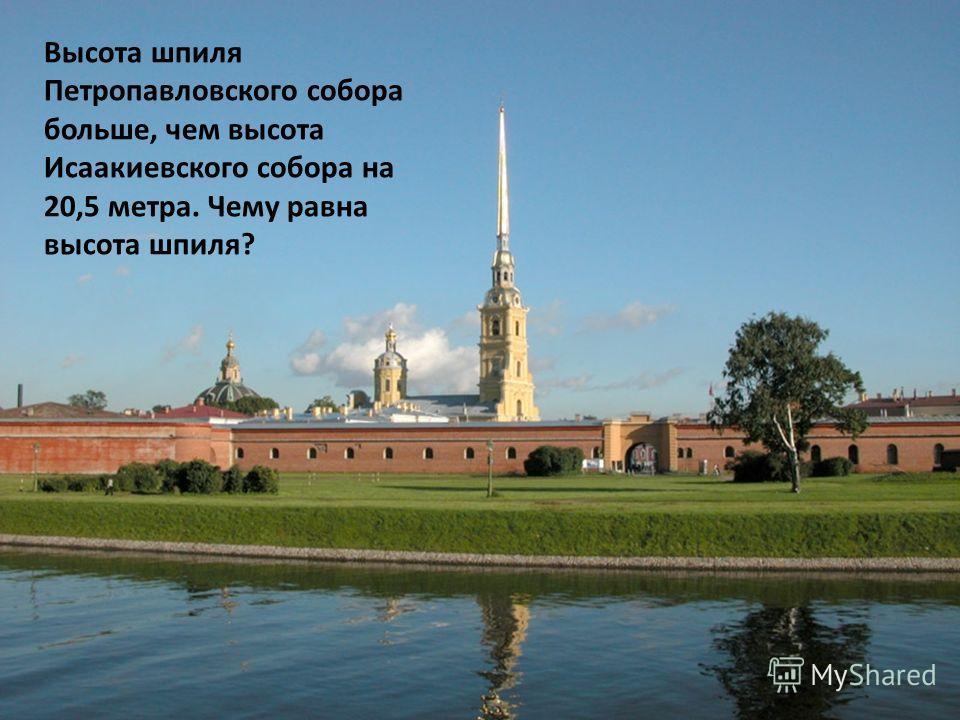 Высота шпиля Петропавловского собора больше, чем высота Исаакиевского собора на 20,5 метра. Чему равна высота шпиля?