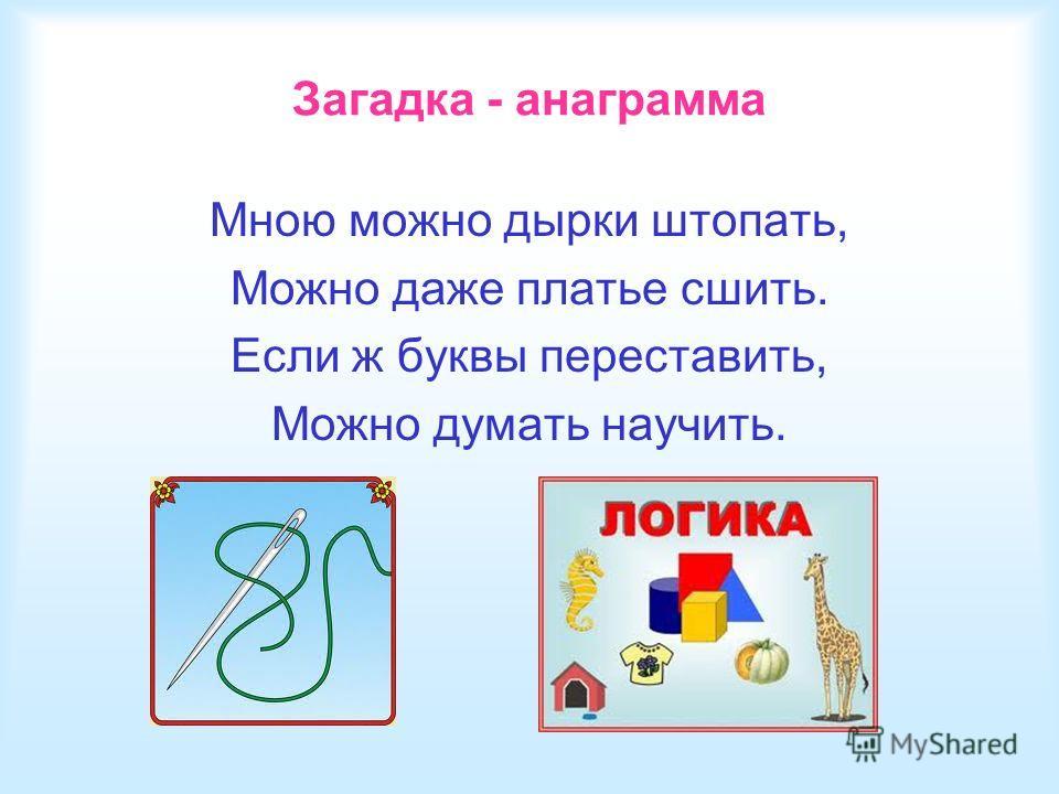 Загадка - анаграмма Мною можно дырки штопать, Можно даже платье сшить. Если ж буквы переставить, Можно думать научить.