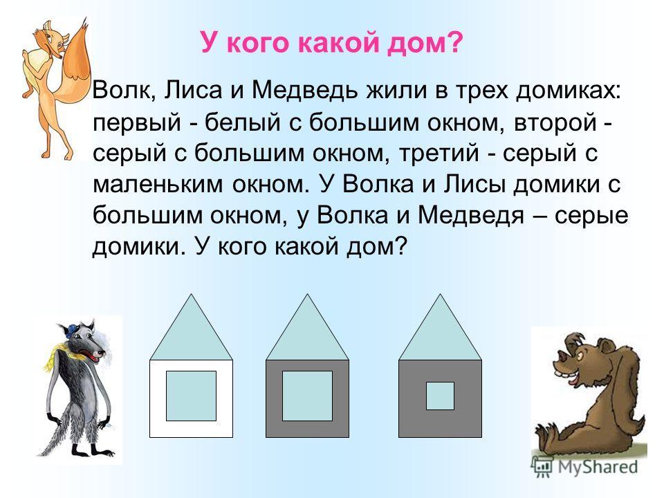 У кого какой дом? Волк, Лиса и Медведь жили в трех домиках: первый - белый с большим окном, второй - серый с большим окном, третий - серый с маленьким окном. У Волка и Лисы домики с большим окном, у Волка и Медведя – серые домики. У кого какой дом?