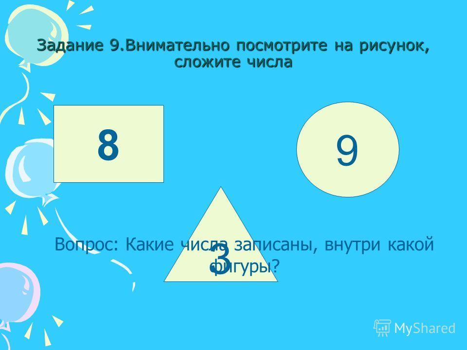 Задание 9.Внимательно посмотрите на рисунок, сложите числа 8 3 9 Вопрос: Какие числа записаны, внутри какой фигуры?