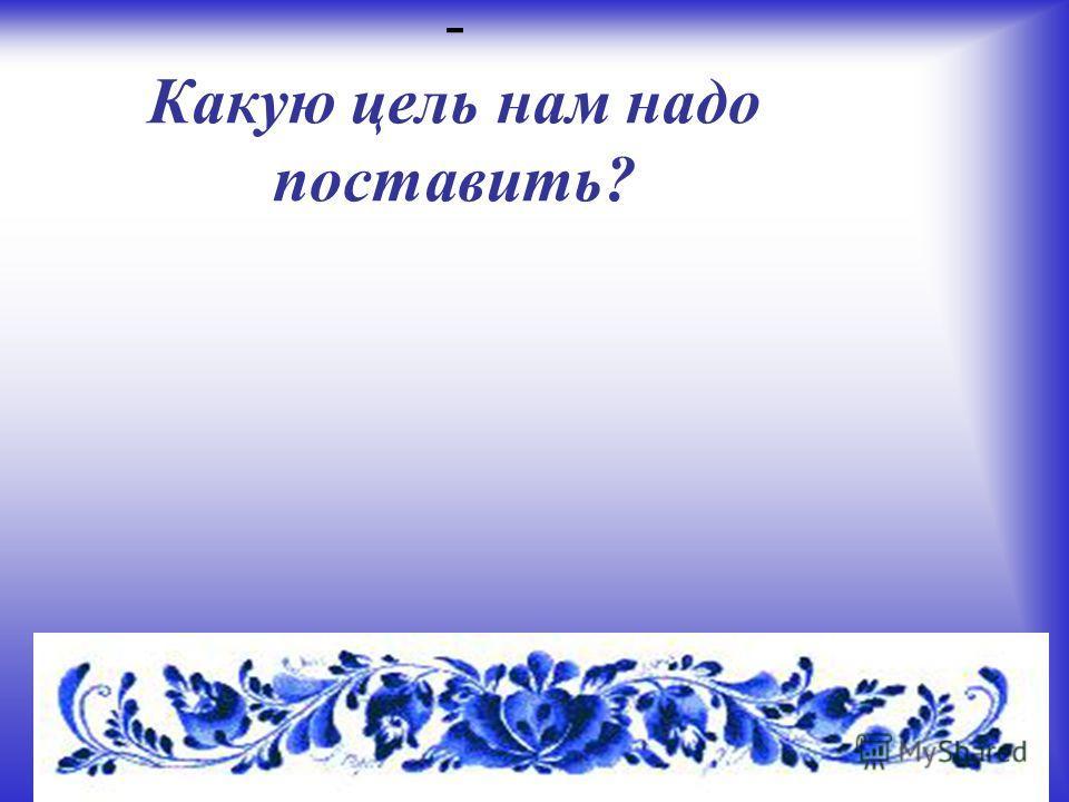 - Какую цель нам надо поставить?