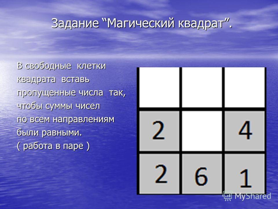 Задание Магический квадрат. Задание Магический квадрат. В свободные клетки квадрата вставь пропущенные числа так, чтобы суммы чисел по всем направлениям были равными. ( работа в паре )
