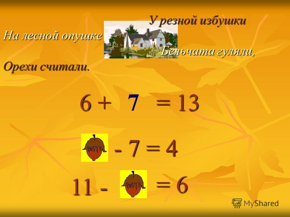 У резной избушки На лесной опушке Бельчата гуляли, Орехи считали. У резной избушки На лесной опушке Бельчата гуляли, Орехи считали. = 13 - 7 = 4 = 6 6 + 6 + 11 - 7