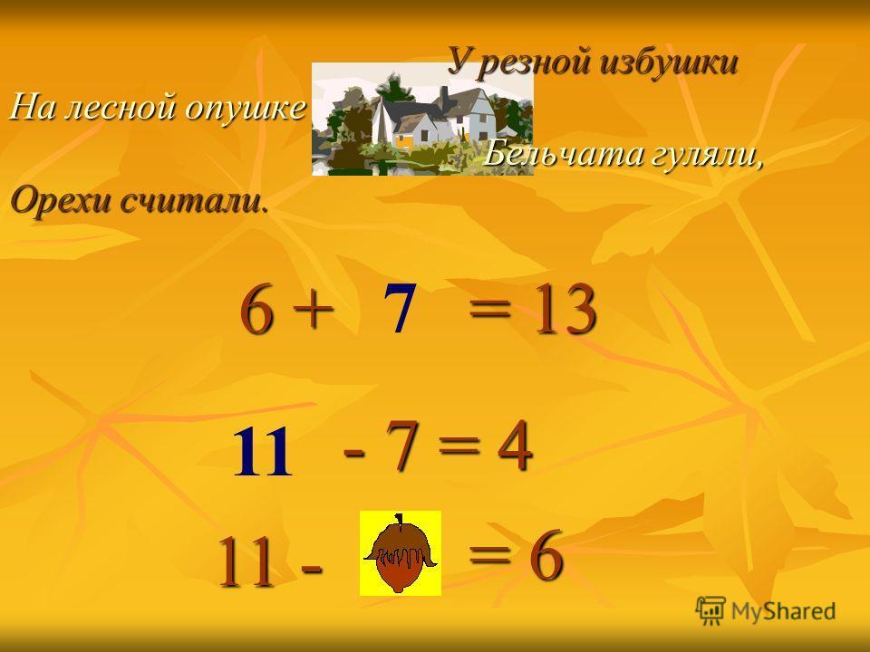 У резной избушки На лесной опушке Бельчата гуляли, Орехи считали. У резной избушки На лесной опушке Бельчата гуляли, Орехи считали. = 13 - 7 = 4 = 6 6 + 6 + 11 - 7 11