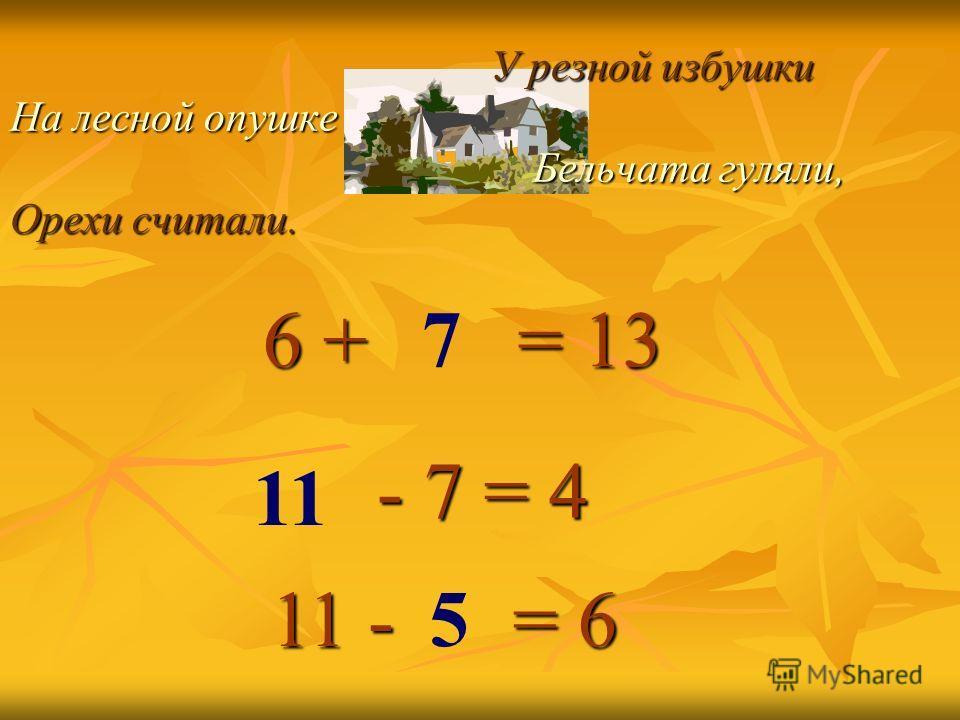 У резной избушки На лесной опушке Бельчата гуляли, Орехи считали. У резной избушки На лесной опушке Бельчата гуляли, Орехи считали. = 13 - 7 = 4 5 6 + 6 + 11 - 7 11 = 6