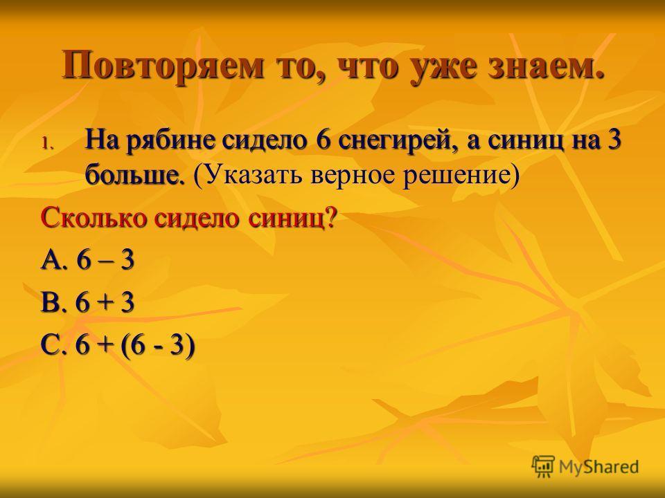 Повторяем то, что уже знаем. 1. Н а рябине сидело 6 снегирей, а синиц на 3 больше. (Указать верное решение) Сколько сидело синиц? А. 6 – 3 В. 6 + 3 С. 6 + (6 - 3)