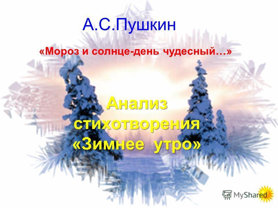 А.С.Пушкин Анализ стихотворения «Зимнее утро» «Мороз и солнце-день чудесный…»