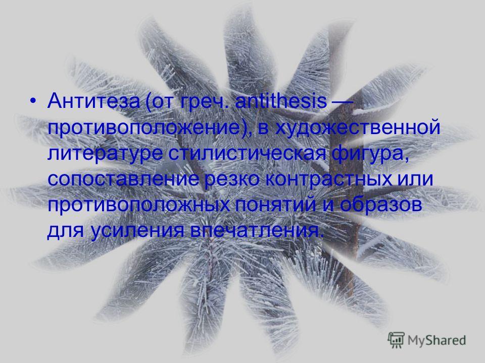 Антитеза (от греч. antithesis противоположение), в художественной литературе стилистическая фигура, сопоставление резко контрастных или противоположных понятий и образов для усиления впечатления.