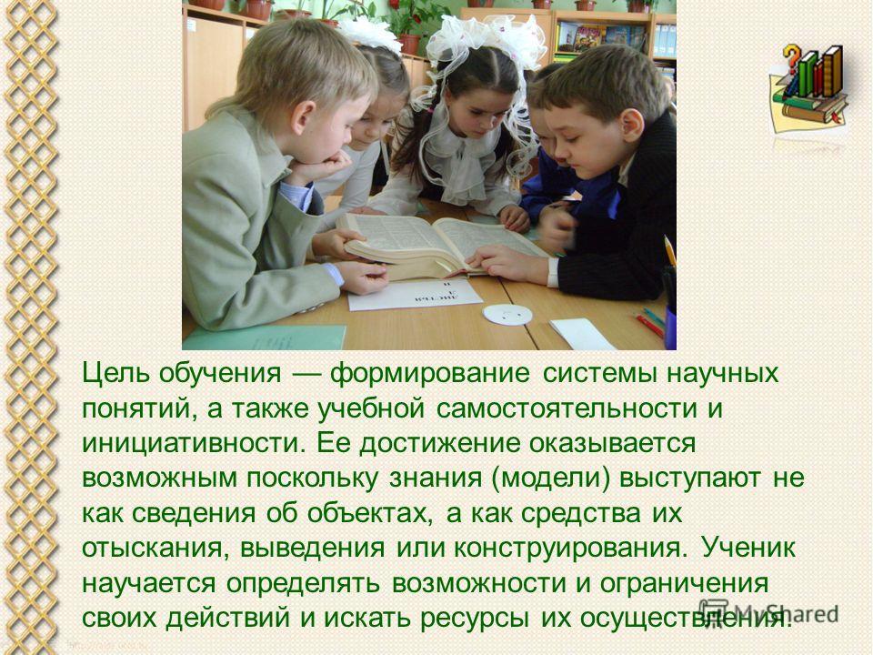 Цель обучения формирование системы научных понятий, а также учебной самостоятельности и инициативности. Ее достижение оказывается возможным поскольку знания (модели) выступают не как сведения об объектах, а как средства их отыскания, выведения или ко