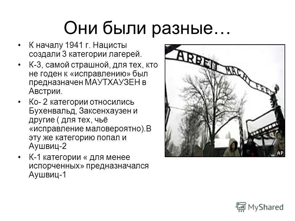 Они были разные… К началу 1941 г. Нацисты создали 3 категории лагерей. К-3, самой страшной, для тех, кто не годен к «исправлению» был предназначен МАУТХАУЗЕН в Австрии. Ко- 2 категории относились Бухенвальд, Заксенхаузен и другие ( для тех, чьё «испр