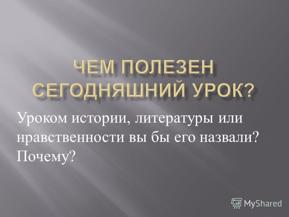 Уроком истории, литературы или нравственности вы бы его назвали ? Почему ?