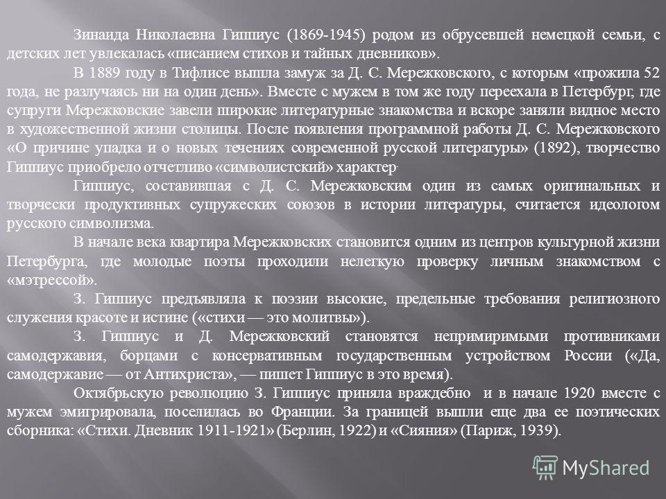 Зинаида Николаевна Гиппиус (1869-1945) родом из обрусевшей немецкой семьи, с детских лет увлекалась «писанием стихов и тайных дневников». В 1889 году в Тифлисе вышла замуж за Д. С. Мережковского, с которым «прожила 52 года, не разлучаясь ни на один д