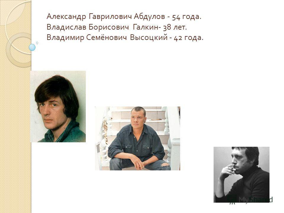 Александр Гаврилович Абдулов - 54 года. Владислав Борисович Галкин - 38 лет. Владимир Семёнович Высоцкий - 42 года.