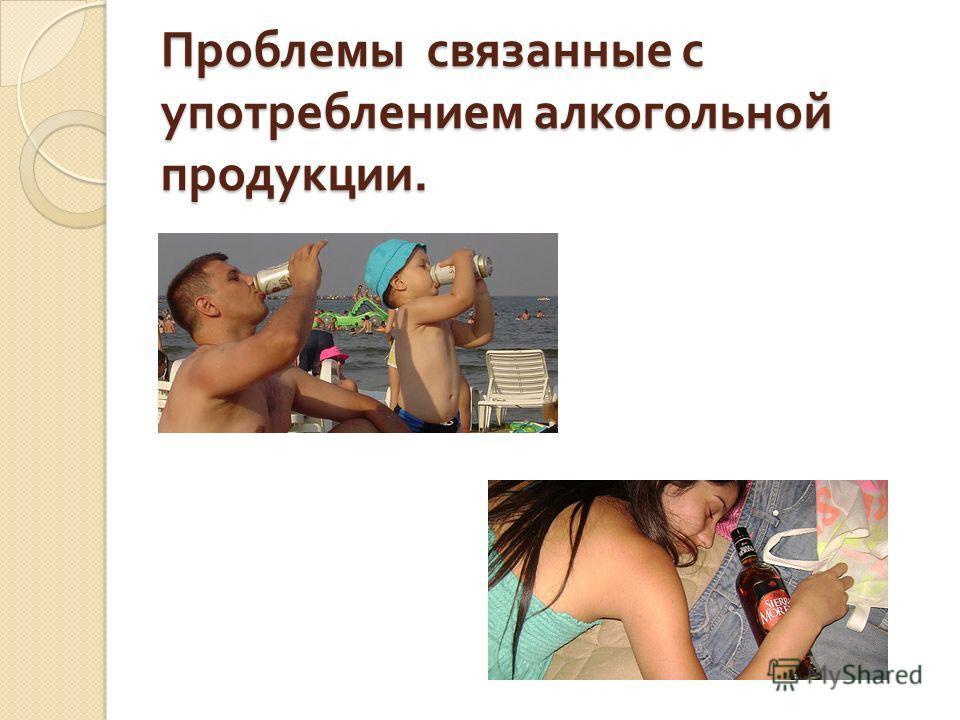 Проблемы связанные с употреблением алкогольной продукции.