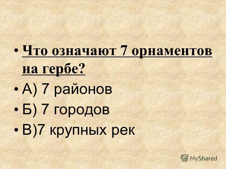 Что означают 7 орнаментов на гербе? А) 7 районов Б) 7 городов В)7 крупных рек