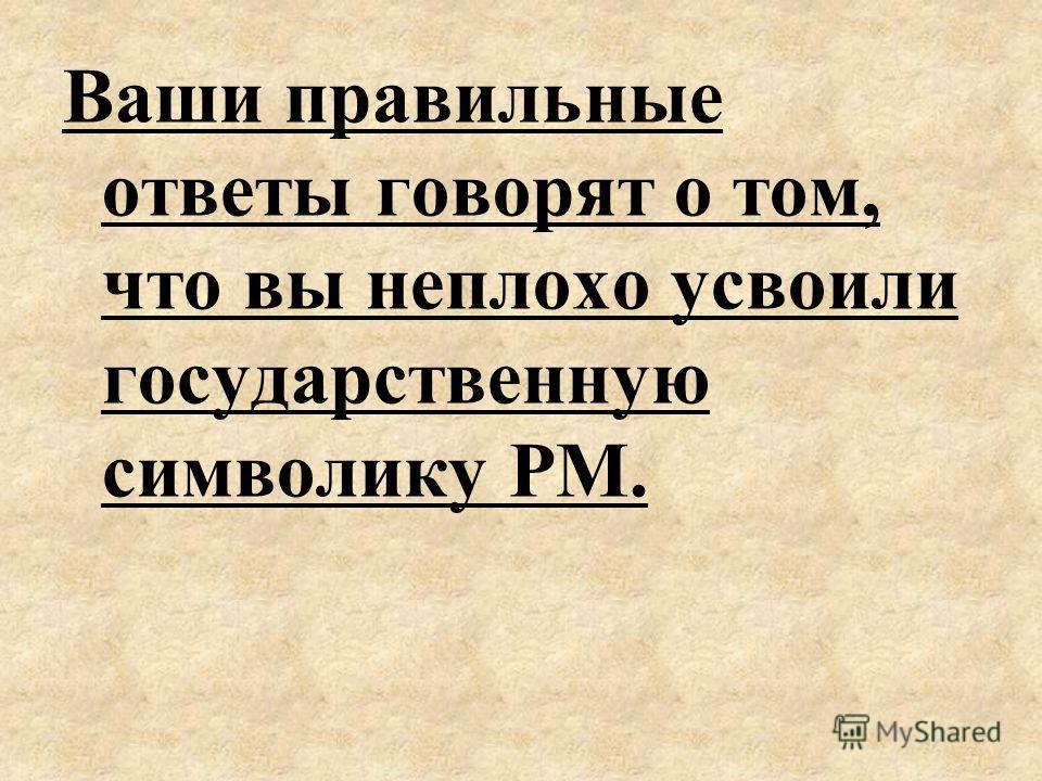 Ваши правильные ответы говорят о том, что вы неплохо усвоили государственную символику РМ.