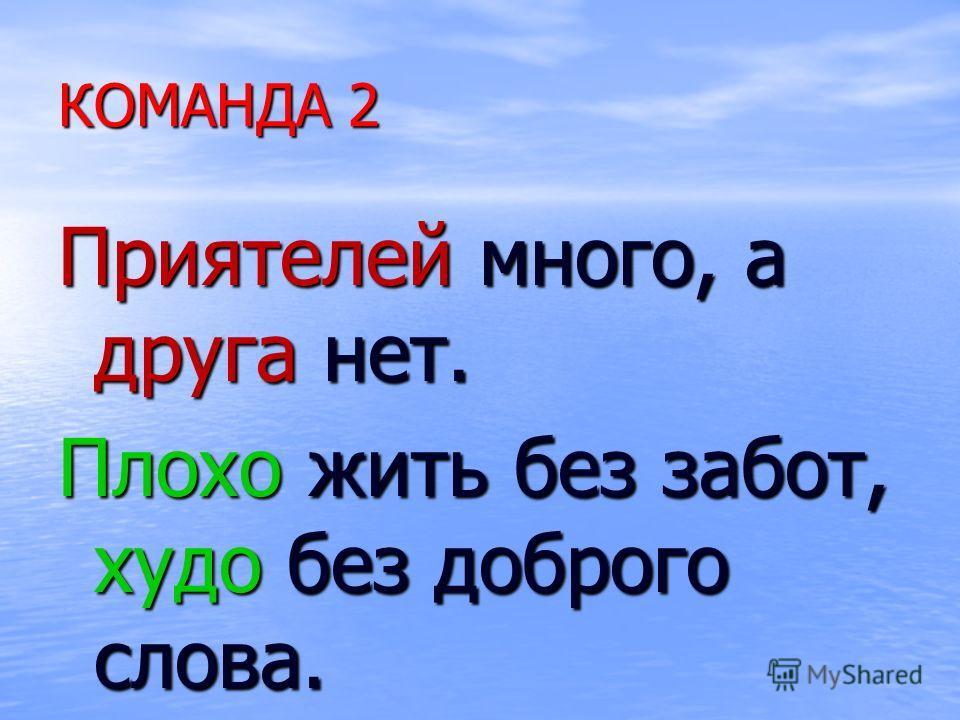 КОМАНДА 2 Приятелей много, а друга нет. Плохо жить без забот, худо без доброго слова.