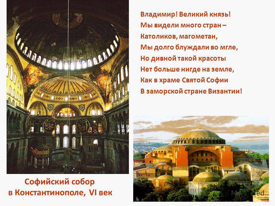 Владимир! Великий князь! Мы видели много стран – Католиков, магометан, Мы долго блуждали во мгле, Но дивной такой красоты Нет больше нигде на земле, Как в храме Святой Софии В заморской стране Византии! Софийский собор в Константинополе, VI век
