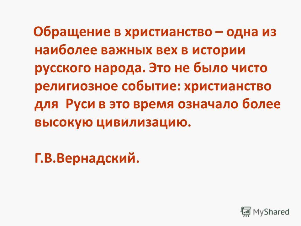 Обращение в христианство – одна из наиболее важных вех в истории русского народа. Это не было чисто религиозное событие: христианство для Руси в это время означало более высокую цивилизацию. Г.В.Вернадский.