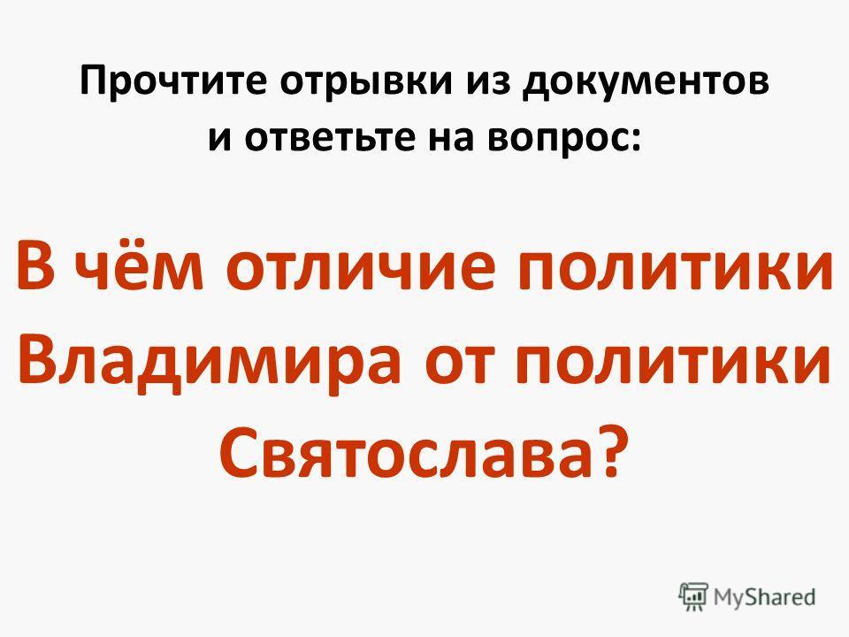 Прочтите отрывки из документов и ответьте на вопрос: В чём отличие политики Владимира от политики Святослава?