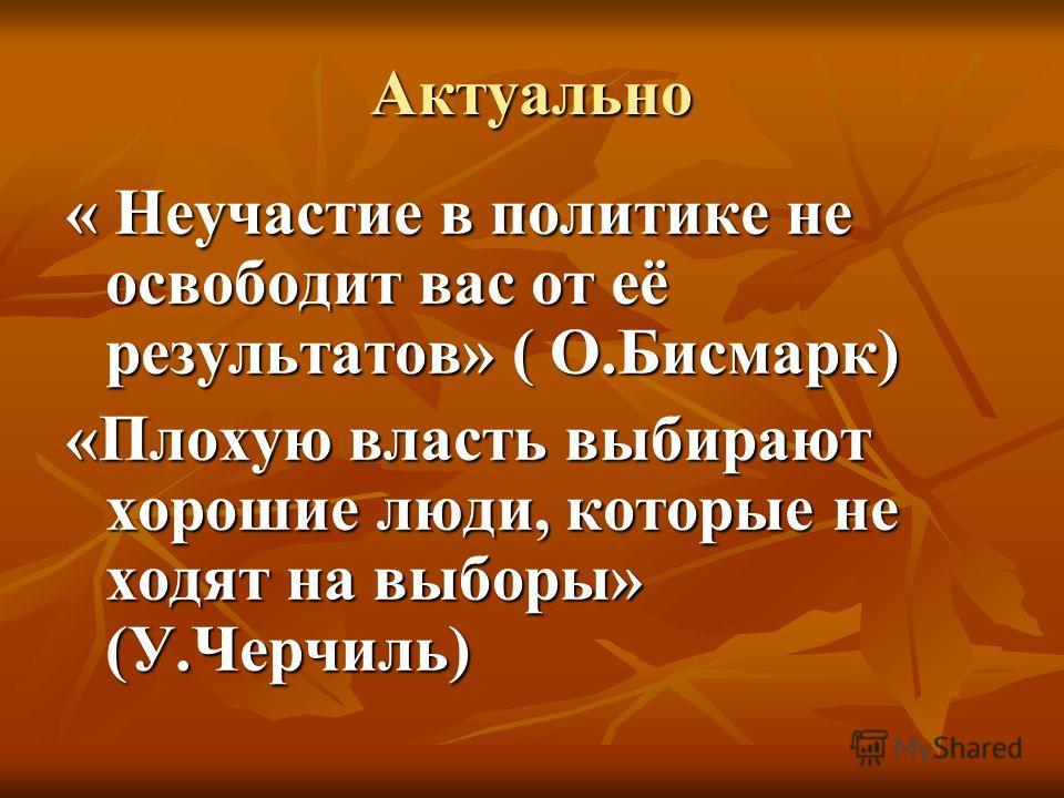 Актуально « Неучастие в политике не освободит вас от её результатов» ( О.Бисмарк) «Плохую власть выбирают хорошие люди, которые не ходят на выборы» (У.Черчиль)