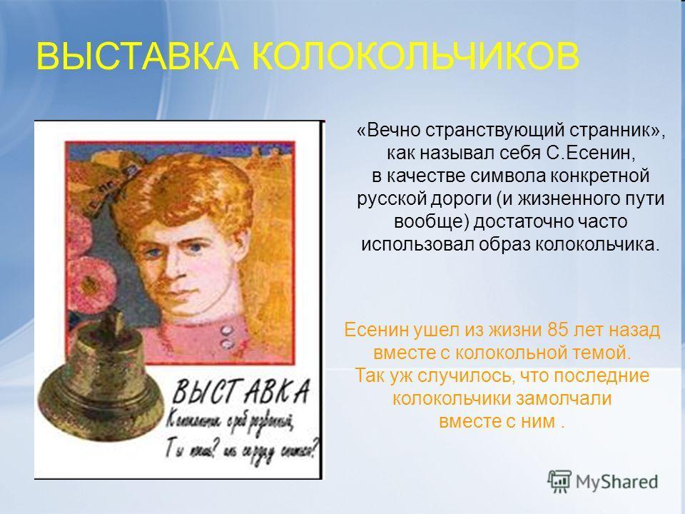 «Вечно странствующий странник», как называл себя С.Есенин, в качестве символа конкретной русской дороги (и жизненного пути вообще) достаточно часто использовал образ колокольчика. ВЫСТАВКА КОЛОКОЛЬЧИКОВ Есенин ушел из жизни 85 лет назад вместе с коло