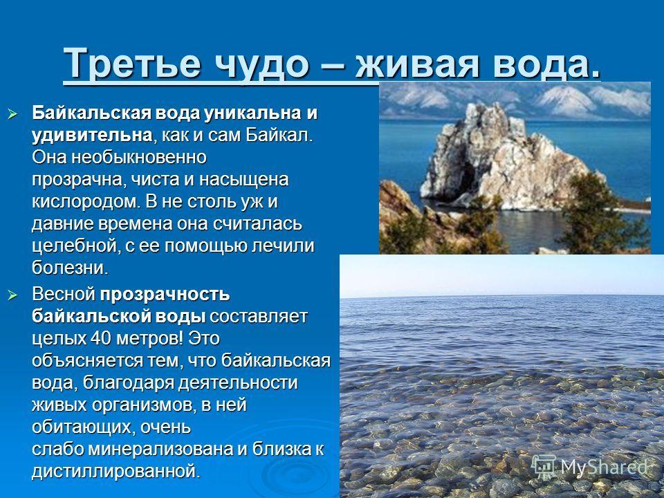 Третье чудо – живая вода. Байкальская вода уникальна и удивительна, как и сам Байкал. Она необыкновенно прозрачна, чиста и насыщена кислородом. В не столь уж и давние времена она считалась целебной, с ее помощью лечили болезни. Байкальская вода уника