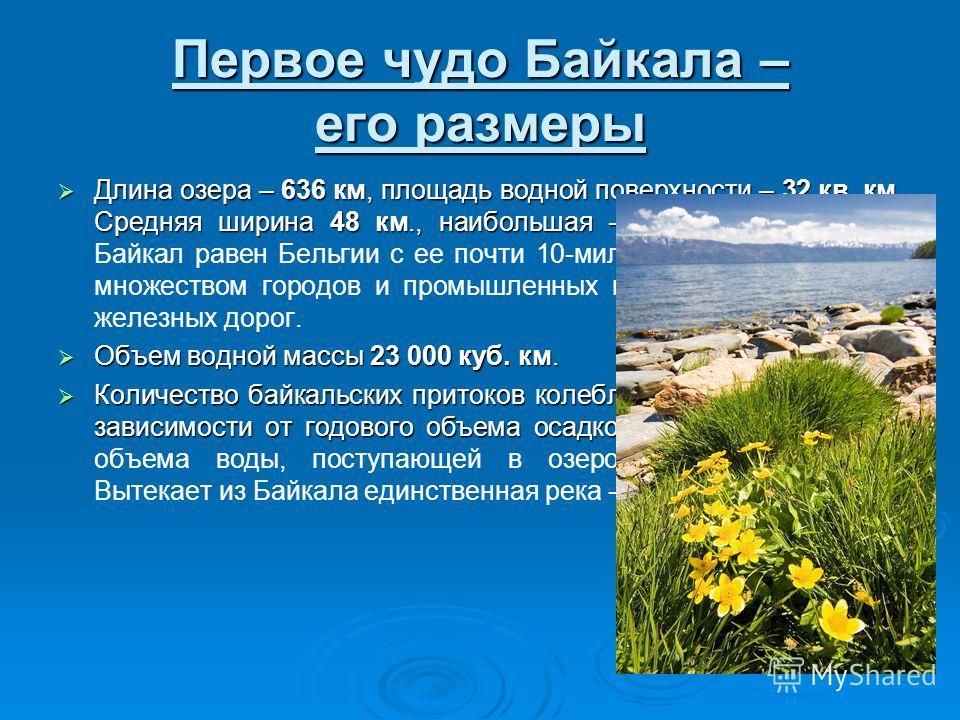 Первое чудо Байкала – его размеры Длина озера – 636 км, площадь водной поверхности – 32 кв. км. Средняя ширина 48 км., наибольшая – 80 км. Длина озера – 636 км, площадь водной поверхности – 32 кв. км. Средняя ширина 48 км., наибольшая – 80 км. По пло
