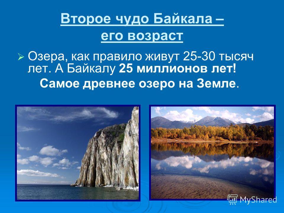 Второе чудо Байкала – его возраст Озера, как правило живут 25-30 тысяч лет. А Байкалу 25 миллионов лет! Самое древнее озеро на Земле.